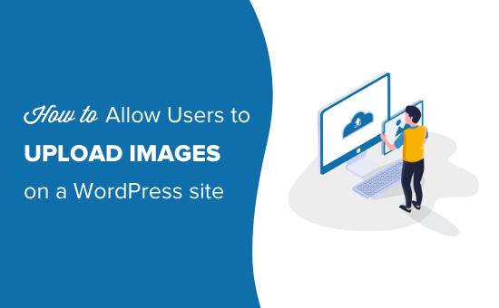 چگونه به کاربران اجازه می دهیم تصاویر را در سایت وردپرس بارگذاری کنند